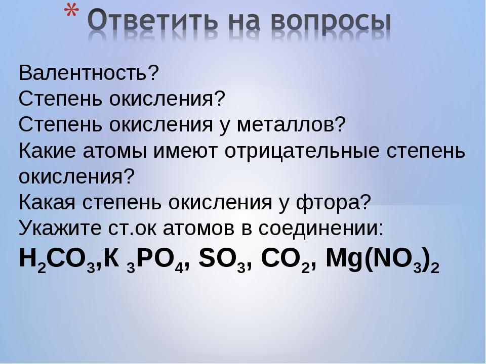 Валентность? Степень окисления? Степень окисления у металлов? Какие атомы име...