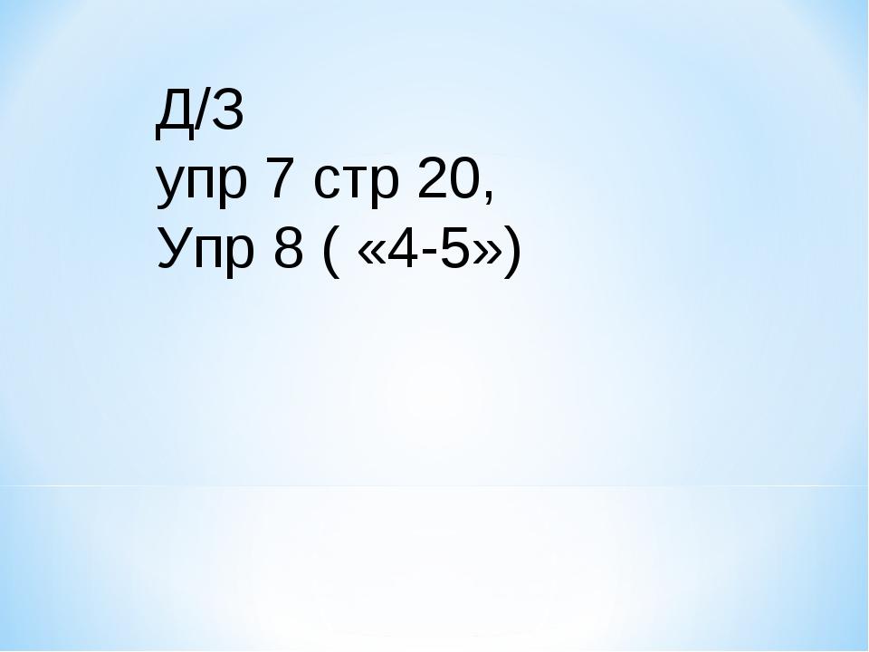 Д/З упр 7 стр 20, Упр 8 ( «4-5»)