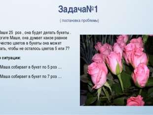 Задача№1 ( постановка проблемы) №1 У Маши 25 роз , она будет делать букеты .