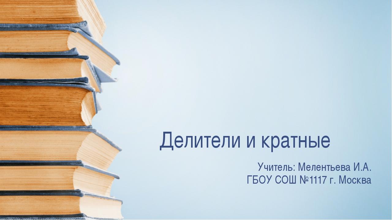 Делители и кратные Учитель: Мелентьева И.А. ГБОУ СОШ №1117 г. Москва