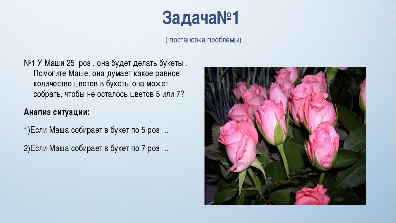 Задача№1 ( постановка проблемы) №1 У Маши 25 роз , она будет делать букеты ....