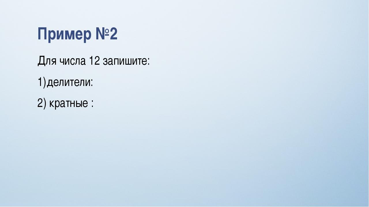 Пример №2 Для числа 12 запишите: делители: 2) кратные :