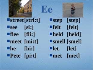 street[stri:t] see[si:] flee[fli:] meet[mi:t] he[hi:] Pete[pi:t] step[