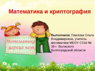 Математика и криптография Выполнила: Павлова Ольга Владимировна, учитель мате