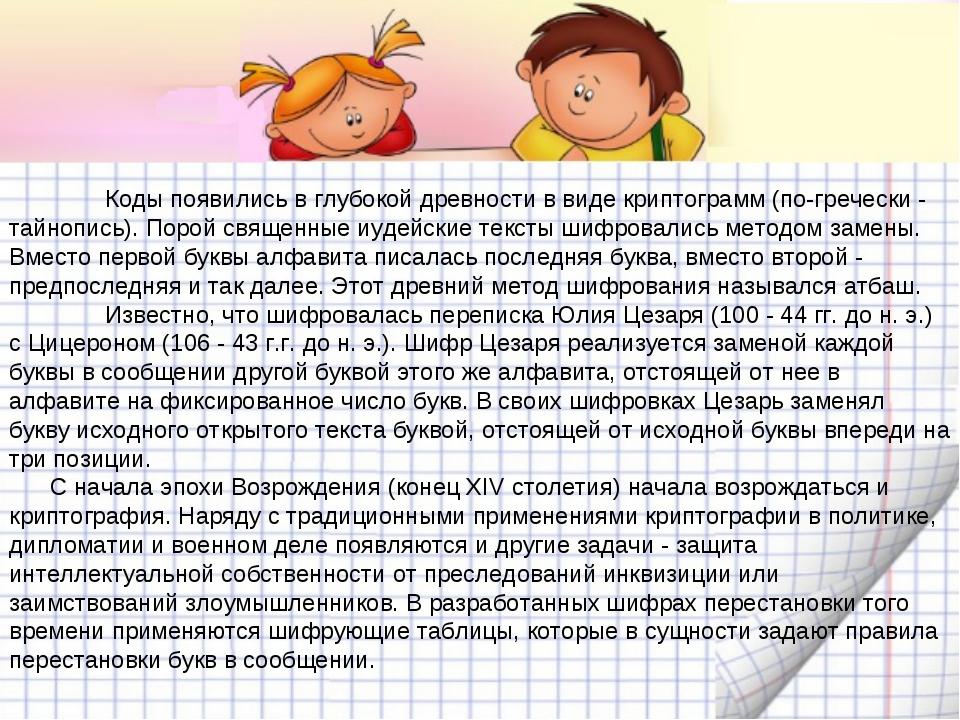 Коды появились в глубокой древности в виде криптограмм (по-гречески - тайноп...