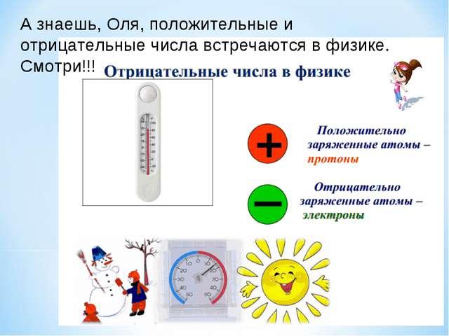 А знаешь, Оля, положительные и отрицательные числа встречаются в физике. Смот...