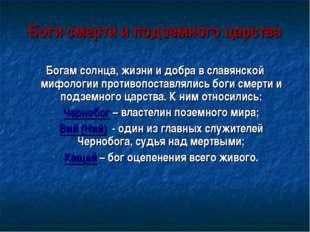 Боги смерти и подземного царства Богам солнца, жизни и добра в славянской миф