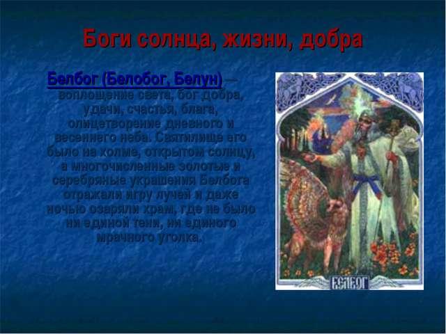 Боги солнца, жизни, добра Белбог (Белобог, Белун) — воплощение света, бог доб...