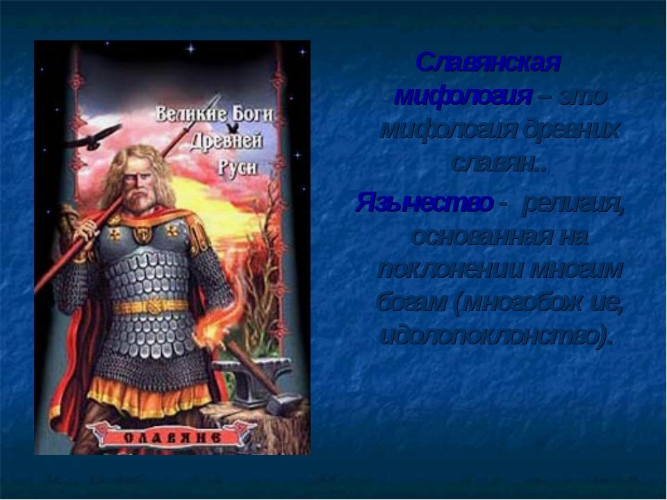 Славянская мифология – это мифология древних славян.. Язычество - религия, ос...
