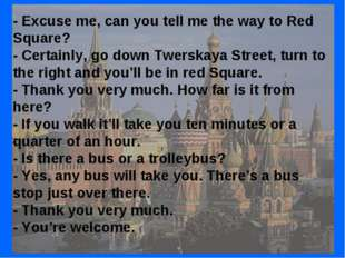 - Excuse me, can you tell me the way to Red Square? - Certainly, go down Twer