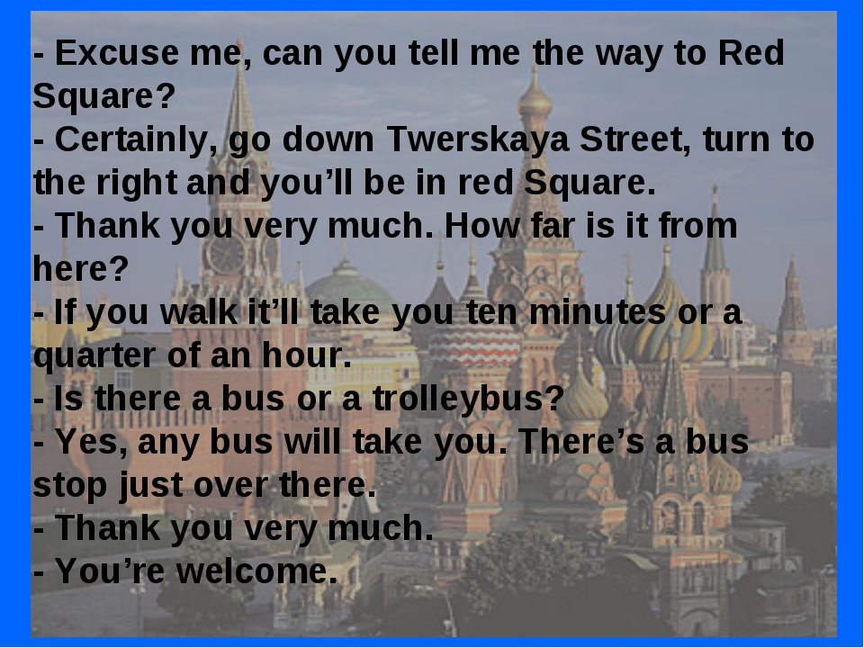 - Excuse me, can you tell me the way to Red Square? - Certainly, go down Twer...