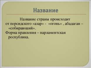 Название страны происходит от персидского «азар» - «огонь» , абадаган – «соби