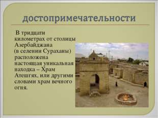 В тридцати километрах от столицы Азербайджана (в селении Сураханы) расположе