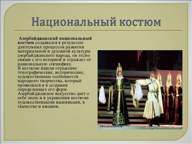 Азербайджанский национальный костюм создавался в результате длительных проце...