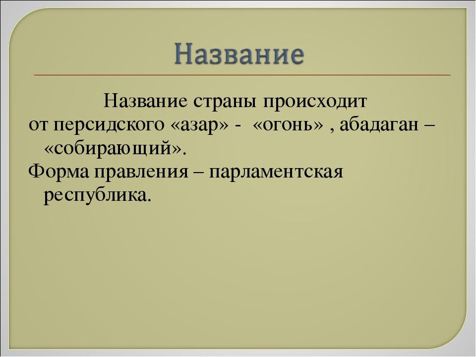 Название страны происходит от персидского «азар» - «огонь» , абадаган – «соби...