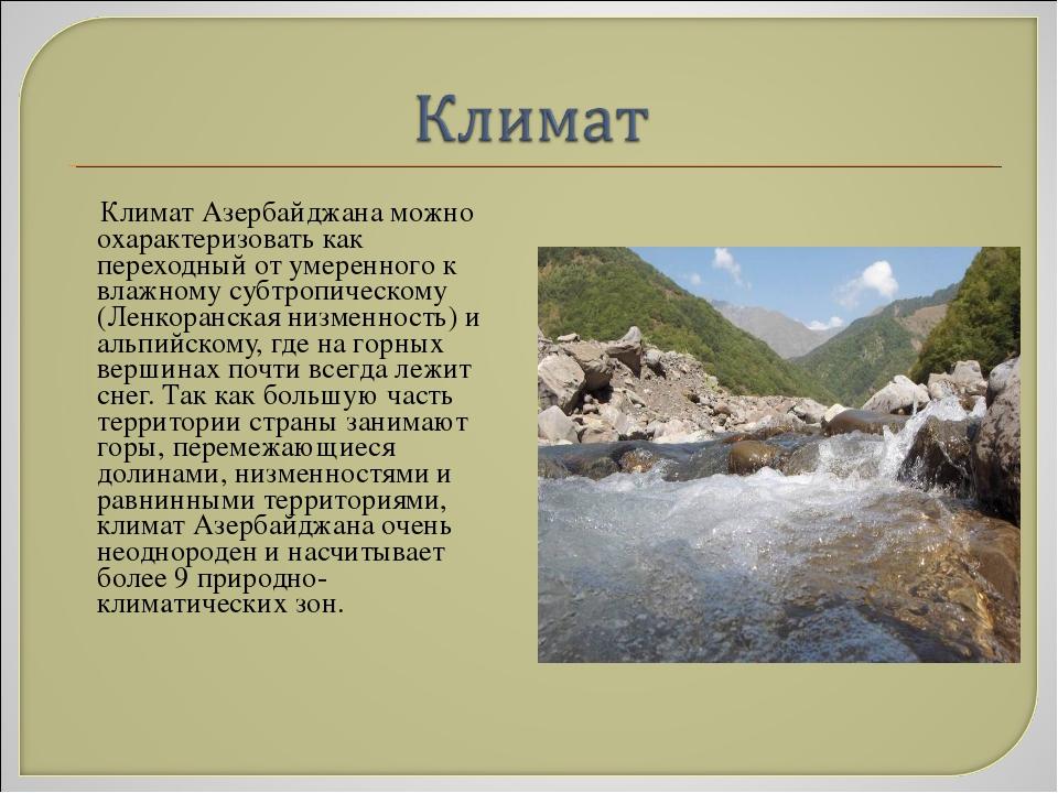Климат Азербайджана можно охарактеризовать как переходный от умеренного к вл...