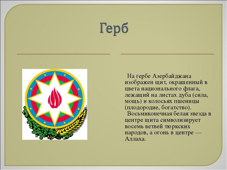 На гербе Азербайджана изображен щит, окрашенный в цвета национального флага,...