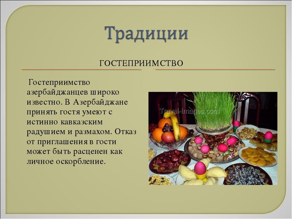 ГОСТЕПРИИМСТВО Гостеприимство азербайджанцев широко известно. В Азербайджане...