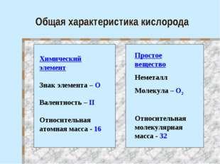 Общая характеристика кислорода Химический элемент Знак элемента – О Валентнос