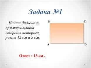Найти диагональ прямоугольника стороны которого равны 12 см и 5 см.    Найти