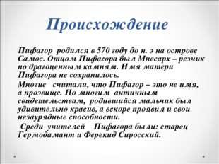 Пифагор  родился в 570 году до н. э на острове Самос. Отцом Пифагора был Мнес
