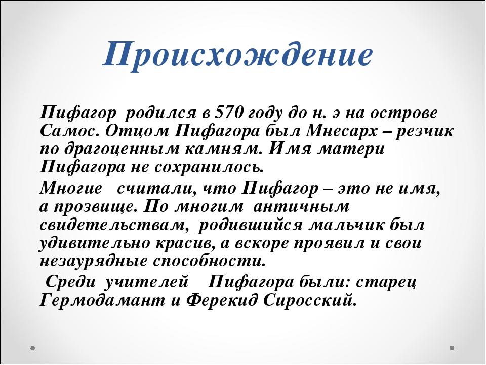 Пифагор  родился в 570 году до н. э на острове Самос. Отцом Пифагора был Мнес...