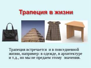 Трапеция встречается и в повседневной жизни, например: в одежде, в архитекту