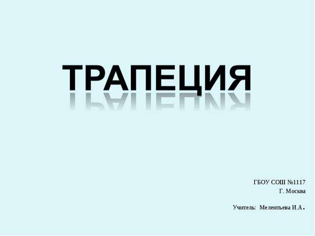 ГБОУ СОШ №1117 Г. Москва Учитель: Мелентьева И.А.