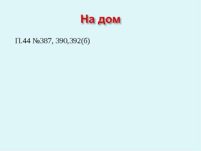 П.44 №387, 390,392(б)