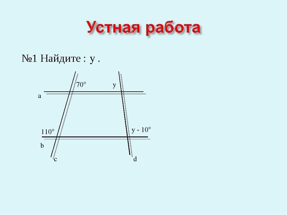 №1 Найдите : y . b a c d 110° 70° y y - 10°