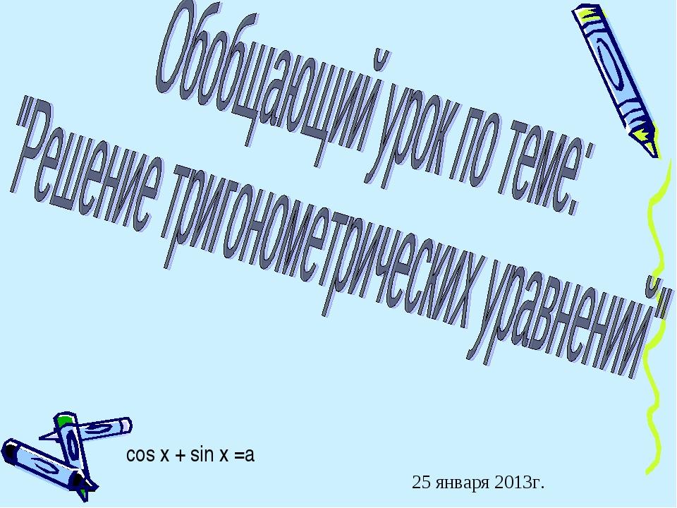 cos x + sin x =a 25 января 2013г.