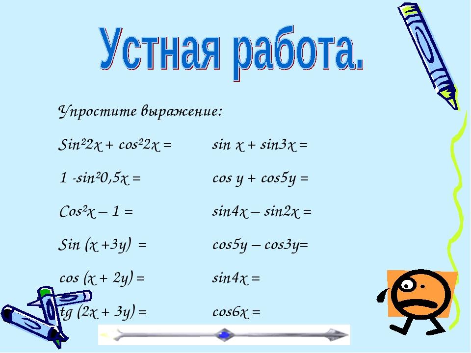 Упростите выражение: Sin²2x + cos²2x = sin x + sin3x = 1 -sin²0,5x = cos...