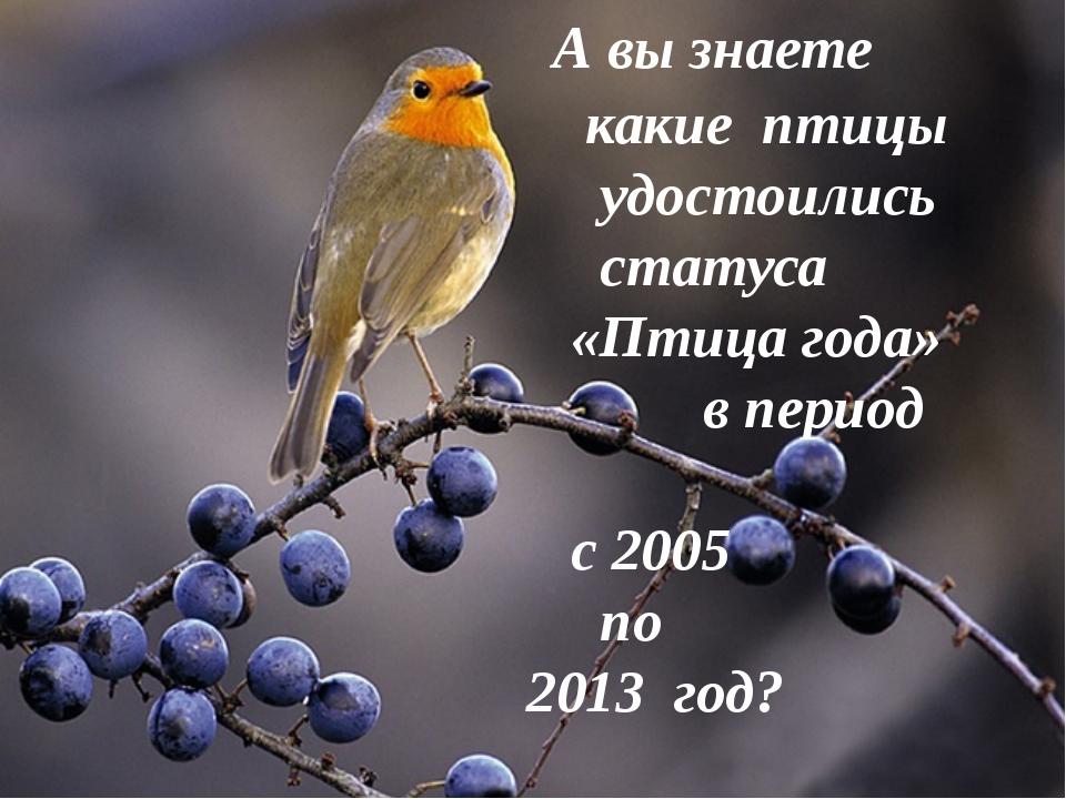 А вы знаете какие птицы удостоились статуса «Птица года» в период с 2005 по...