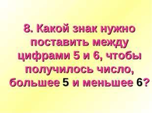 8. Какой знак нужно поставить между цифрами 5 и 6, чтобы получилось число, бо