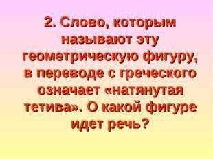 2. Слово, которым называют эту геометрическую фигуру, в переводе с греческого