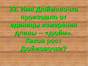 22. Имя Дюймовочка произошло от единицы измерения длины -- «дюйм». Каков рост