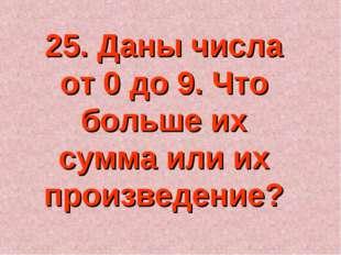25. Даны числа от 0 до 9. Что больше их сумма или их произведение?