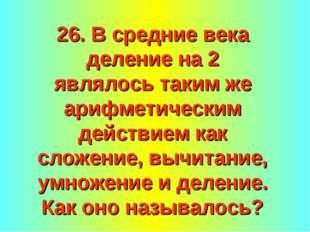 26. В средние века деление на 2 являлось таким же арифметическим действием ка