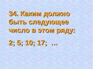 34. Каким должно быть следующее число в этом ряду: 2; 5; 10; 17; …