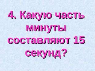 4. Какую часть минуты составляют 15 секунд?