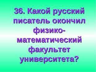 36. Какой русский писатель окончил физико-математический факультет университе