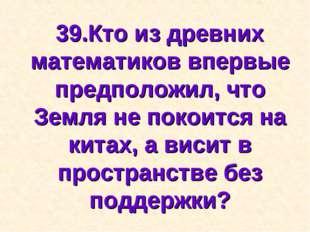 39.Кто из древних математиков впервые предположил, что Земля не покоится на к