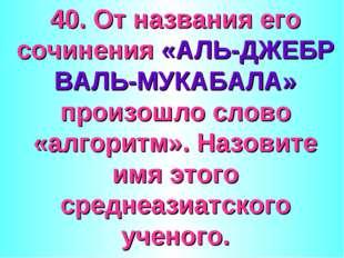 40. От названия его сочинения «АЛЬ-ДЖЕБР ВАЛЬ-МУКАБАЛА» произошло слово «алго