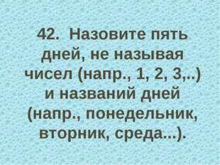 42. Назовите пять дней, не называя чисел (напр., 1, 2, 3,..) и названий дней
