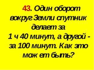 43. Один оборот вокруг Земли спутник делает за 1 ч 40 минут, а другой - за 1
