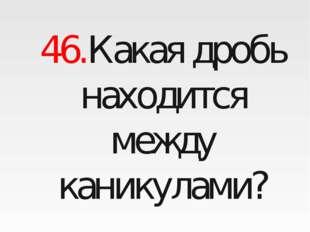 46.Какая дробь находится между каникулами?