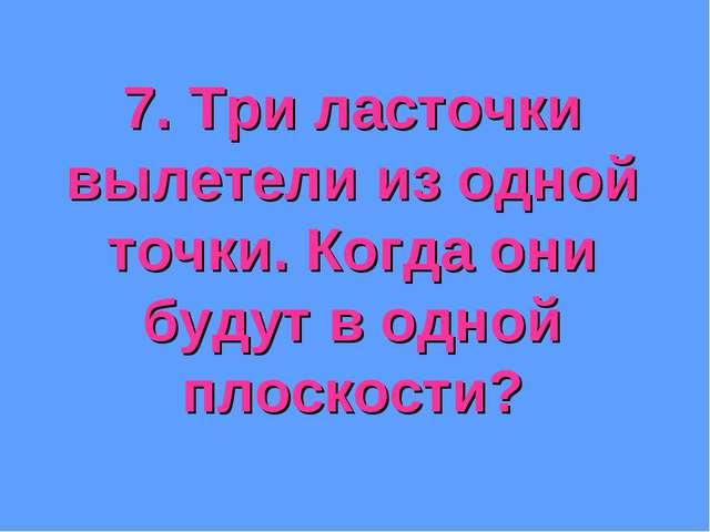 7. Три ласточки вылетели из одной точки. Когда они будут в одной плоскости?
