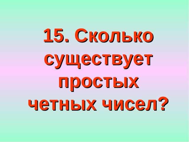 15. Сколько существует простых четных чисел?