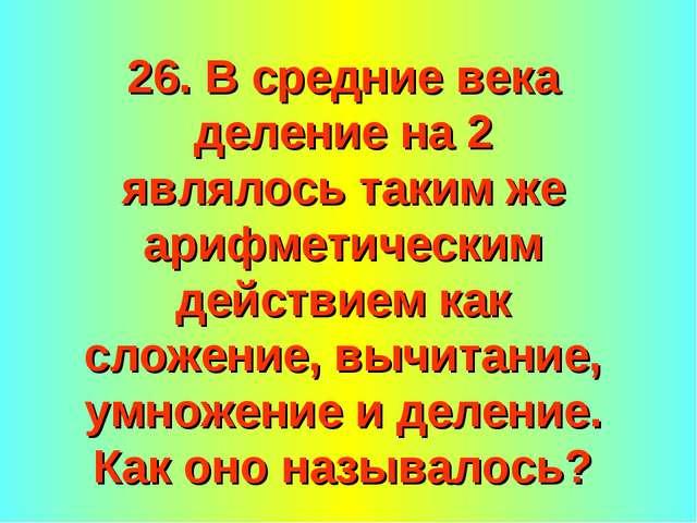 26. В средние века деление на 2 являлось таким же арифметическим действием ка...