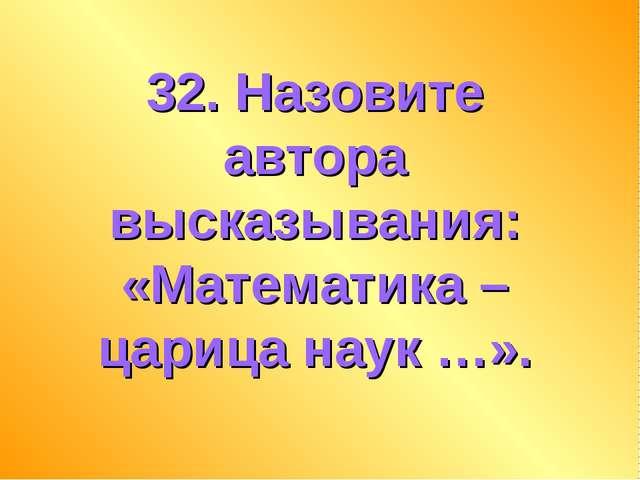 32. Назовите автора высказывания: «Математика –царица наук …».